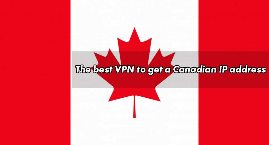 The best VPN to get a Canadian IP address